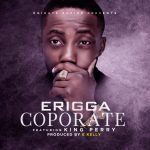 Erigga – Coporate ft King Perry  (Prod. by E-kelly)