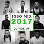DJ Hol Up – Official Igbo Afrobeats Mix 2017 Ft. Flavour, P-Square, Tekno, Phyno, Runtown & Timaya