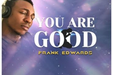 Frank Edwards You Are Good Mp3 Download You are Good by Frank Edwards