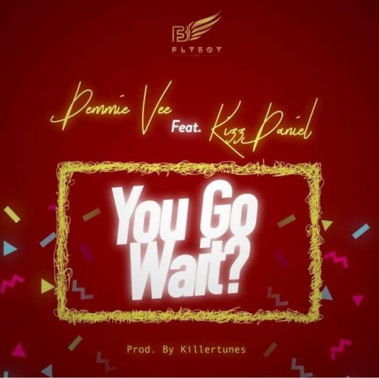 Demmie Vee ft. Kizz Daniel You Go Wait Mp3 Download