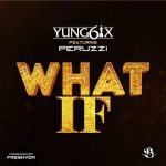 Yung6ix – What If ft. Peruzzi Mp3 Download
