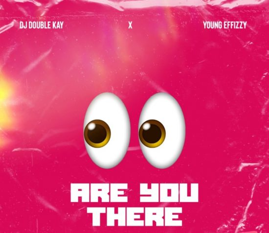 DJ Double Kay x Yung Effissy – Are You There (Ogbeni)