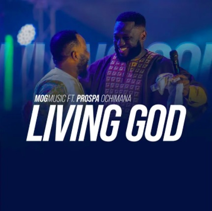 MOGmusic – Living God ft. Prospa Ochimana